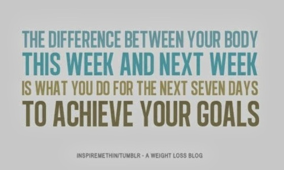 difference between your body this week and next week is what you do for the next seven days to acheive your goals